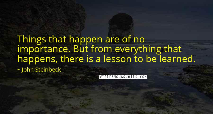 John Steinbeck quotes: Things that happen are of no importance. But from everything that happens, there is a lesson to be learned.