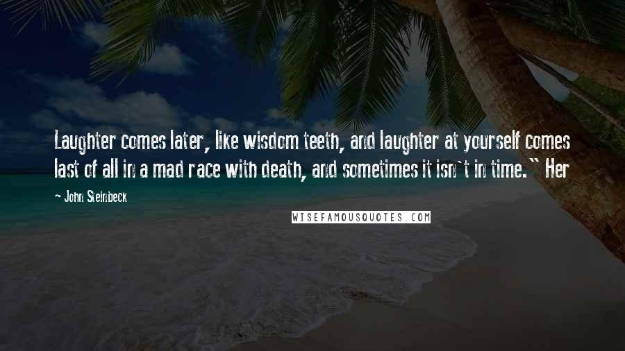 "John Steinbeck quotes: Laughter comes later, like wisdom teeth, and laughter at yourself comes last of all in a mad race with death, and sometimes it isn't in time."" Her"