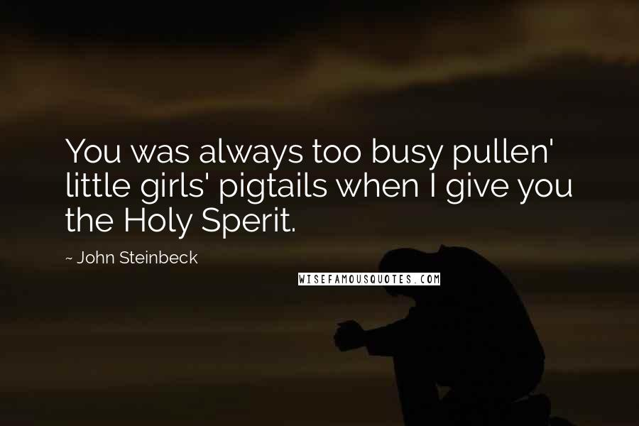 John Steinbeck quotes: You was always too busy pullen' little girls' pigtails when I give you the Holy Sperit.
