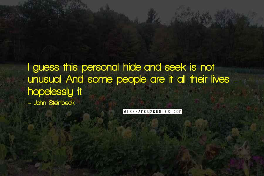 John Steinbeck quotes: I guess this personal hide-and-seek is not unusual. And some people are 'it' all their lives - hopelessly 'it.