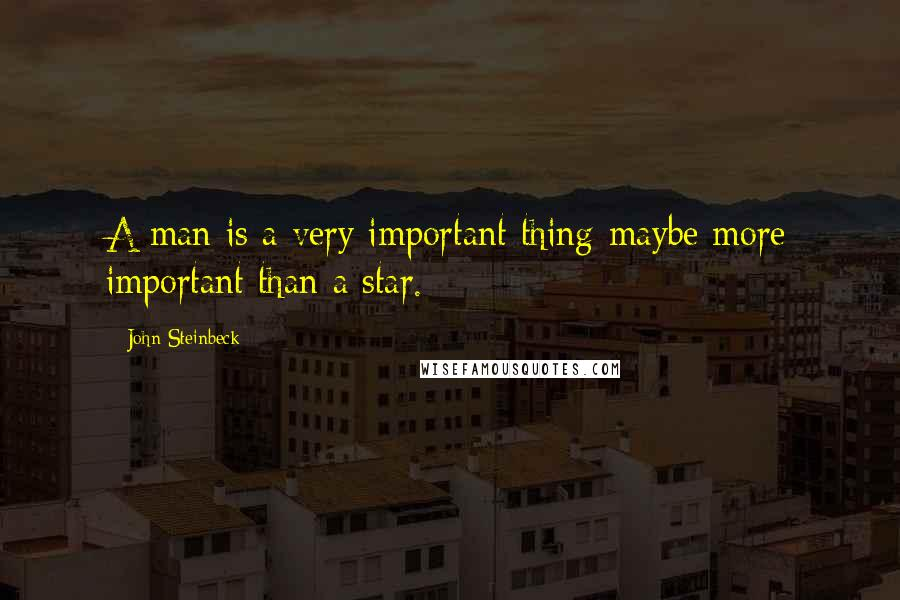 John Steinbeck quotes: A man is a very important thing-maybe more important than a star.