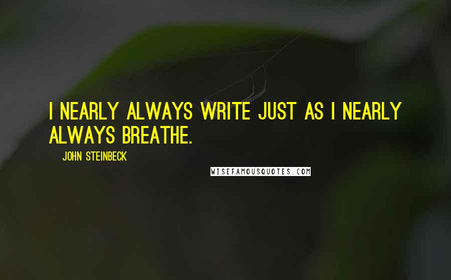 John Steinbeck quotes: I nearly always write just as I nearly always breathe.