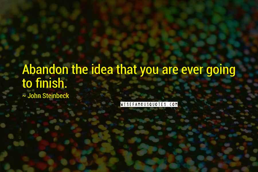 John Steinbeck quotes: Abandon the idea that you are ever going to finish.