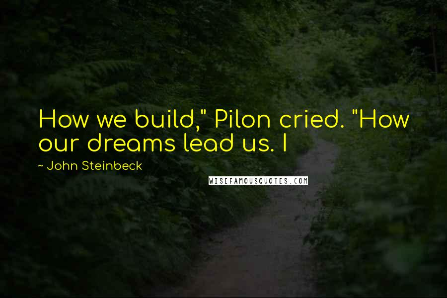 "John Steinbeck quotes: How we build,"" Pilon cried. ""How our dreams lead us. I"
