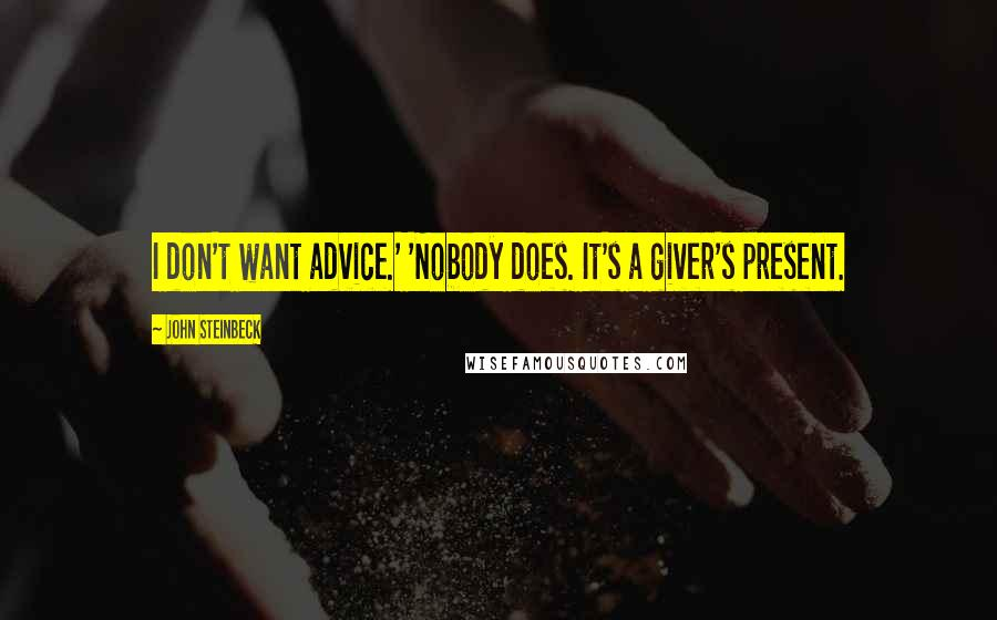 John Steinbeck quotes: I don't want advice.' 'Nobody does. It's a giver's present.