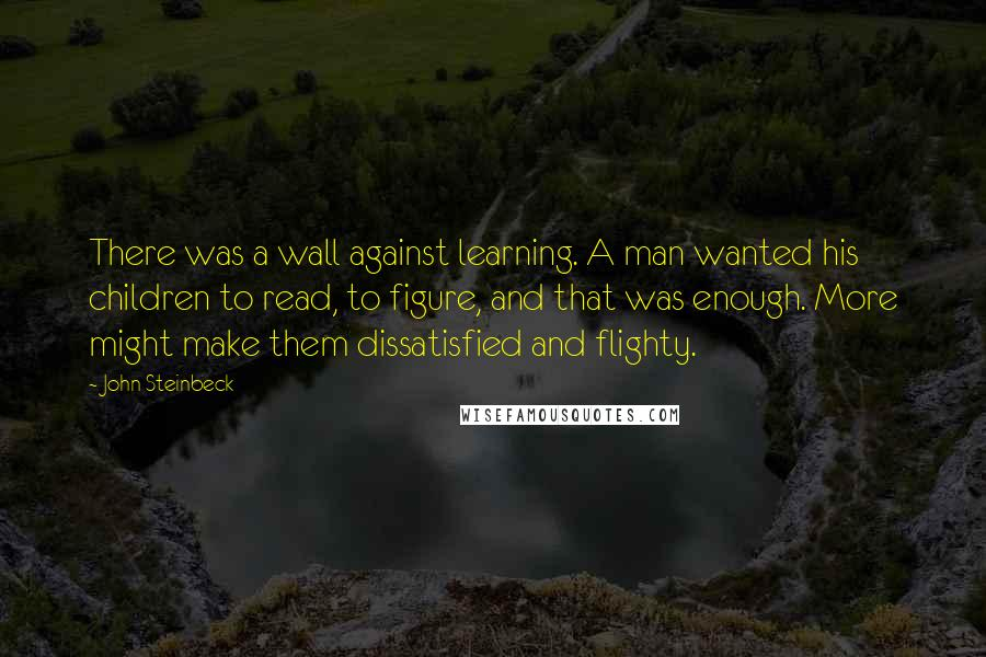 John Steinbeck quotes: There was a wall against learning. A man wanted his children to read, to figure, and that was enough. More might make them dissatisfied and flighty.