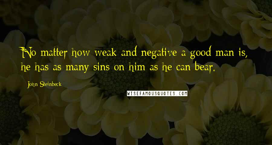 John Steinbeck quotes: No matter how weak and negative a good man is, he has as many sins on him as he can bear.