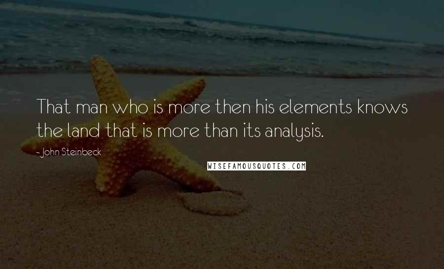 John Steinbeck quotes: That man who is more then his elements knows the land that is more than its analysis.