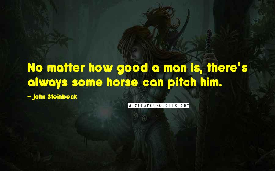 John Steinbeck quotes: No matter how good a man is, there's always some horse can pitch him.