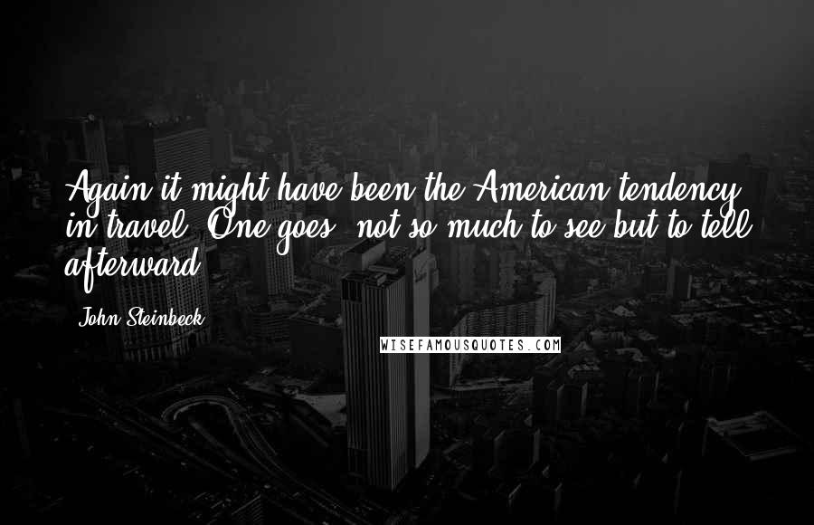 John Steinbeck quotes: Again it might have been the American tendency in travel. One goes, not so much to see but to tell afterward.