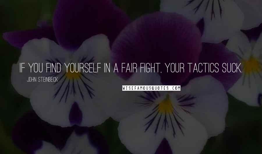 John Steinbeck quotes: If you find yourself in a fair fight, your tactics suck.