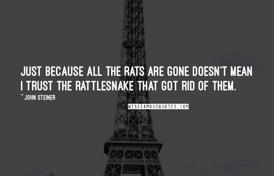 John Steiner quotes: Just because all the rats are gone doesn't mean I trust the rattlesnake that got rid of them.