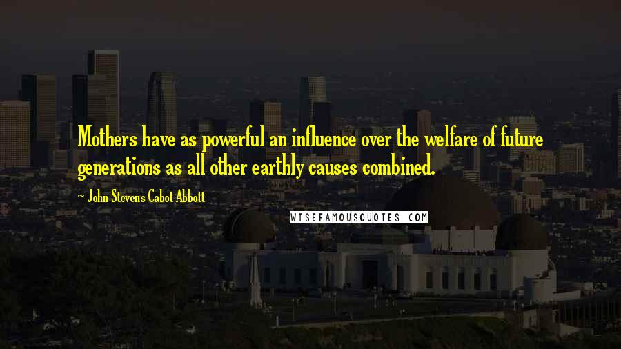 John Stevens Cabot Abbott quotes: Mothers have as powerful an influence over the welfare of future generations as all other earthly causes combined.