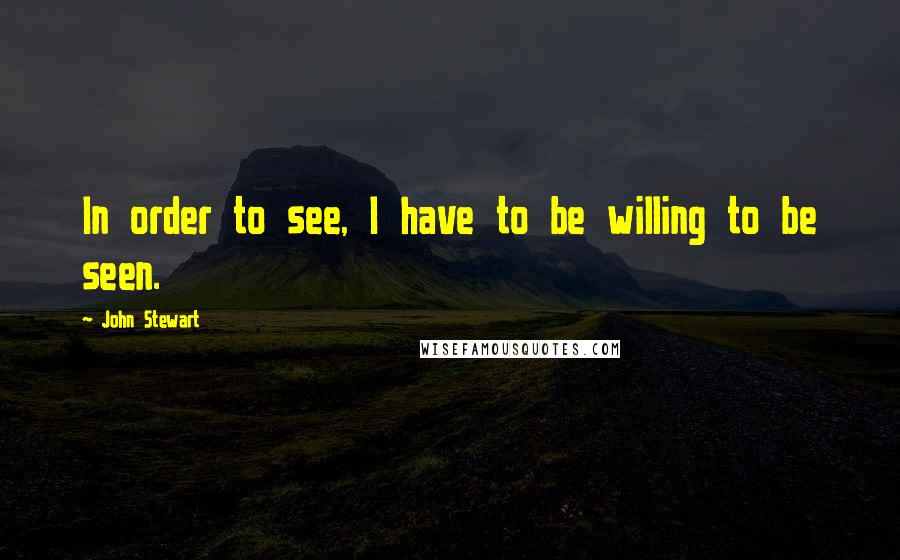 John Stewart quotes: In order to see, I have to be willing to be seen.