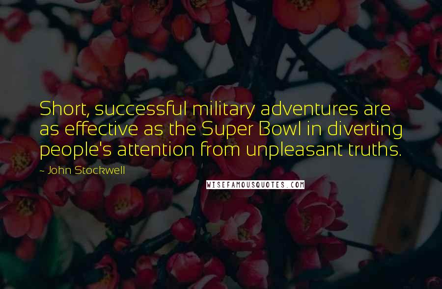 John Stockwell quotes: Short, successful military adventures are as effective as the Super Bowl in diverting people's attention from unpleasant truths.