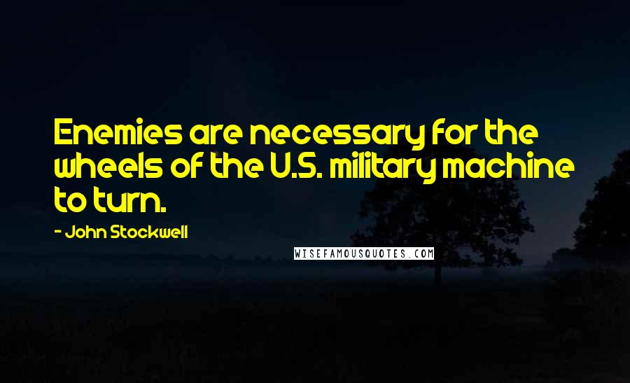 John Stockwell quotes: Enemies are necessary for the wheels of the U.S. military machine to turn.