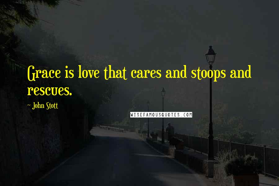 John Stott quotes: Grace is love that cares and stoops and rescues.