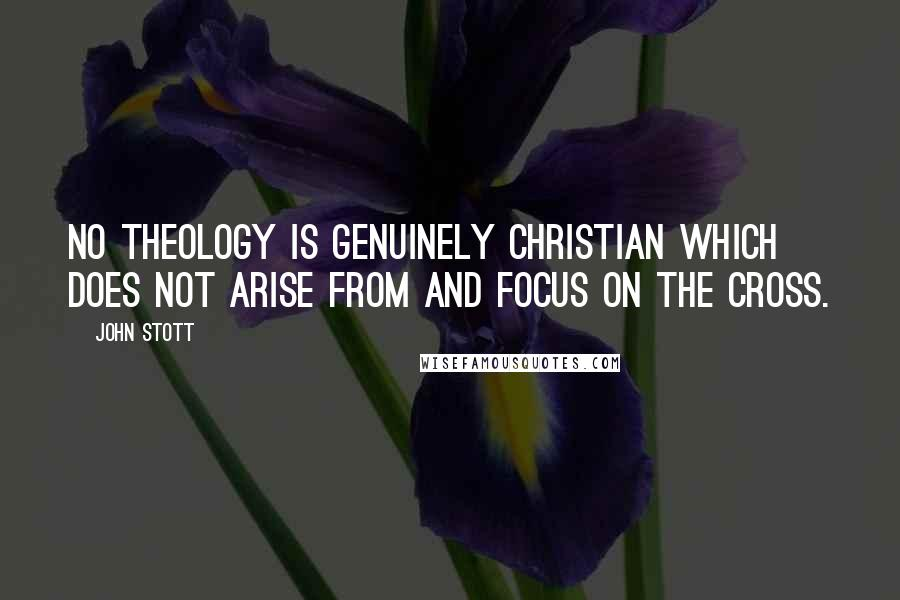 John Stott quotes: No theology is genuinely Christian which does not arise from and focus on the cross.