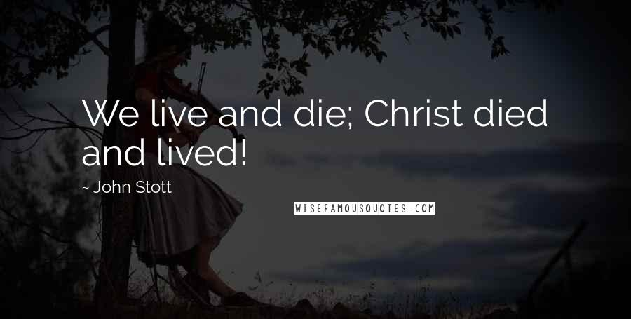 John Stott quotes: We live and die; Christ died and lived!