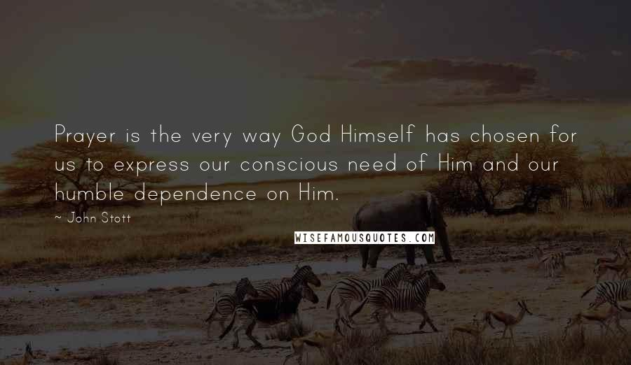 John Stott quotes: Prayer is the very way God Himself has chosen for us to express our conscious need of Him and our humble dependence on Him.