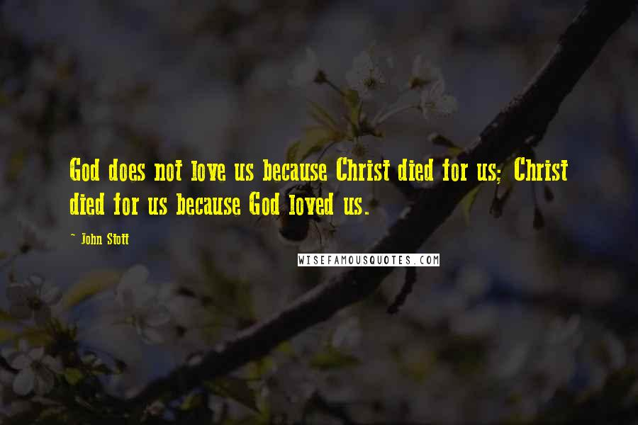 John Stott quotes: God does not love us because Christ died for us; Christ died for us because God loved us.