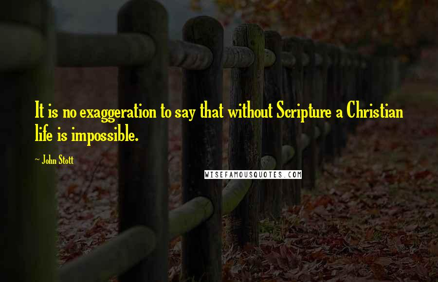 John Stott quotes: It is no exaggeration to say that without Scripture a Christian life is impossible.