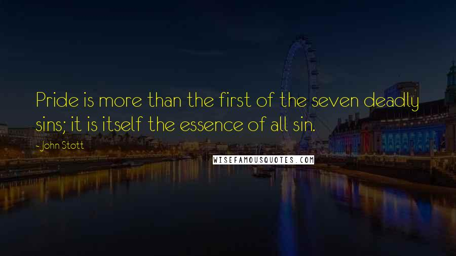 John Stott quotes: Pride is more than the first of the seven deadly sins; it is itself the essence of all sin.