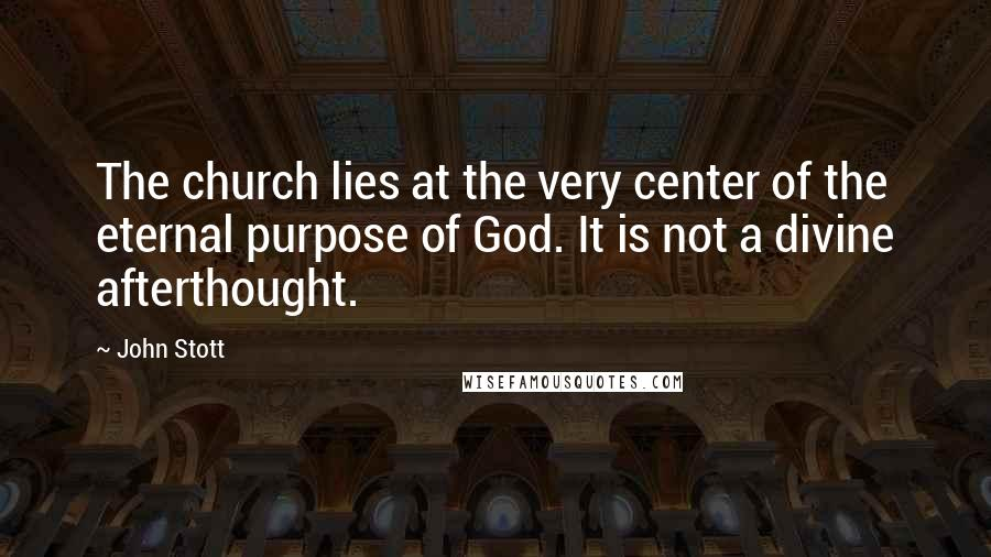 John Stott quotes: The church lies at the very center of the eternal purpose of God. It is not a divine afterthought.