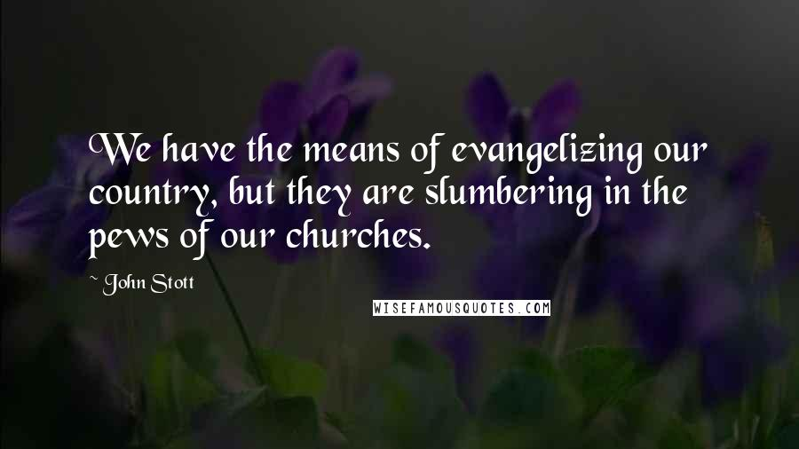 John Stott quotes: We have the means of evangelizing our country, but they are slumbering in the pews of our churches.