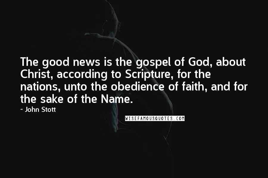 John Stott quotes: The good news is the gospel of God, about Christ, according to Scripture, for the nations, unto the obedience of faith, and for the sake of the Name.