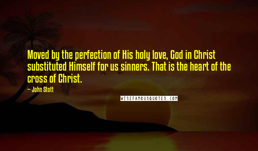 John Stott quotes: Moved by the perfection of His holy love, God in Christ substituted Himself for us sinners. That is the heart of the cross of Christ.