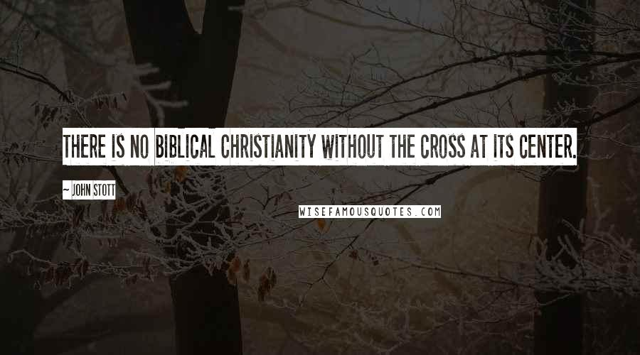 John Stott quotes: There is no biblical Christianity without the cross at its center.