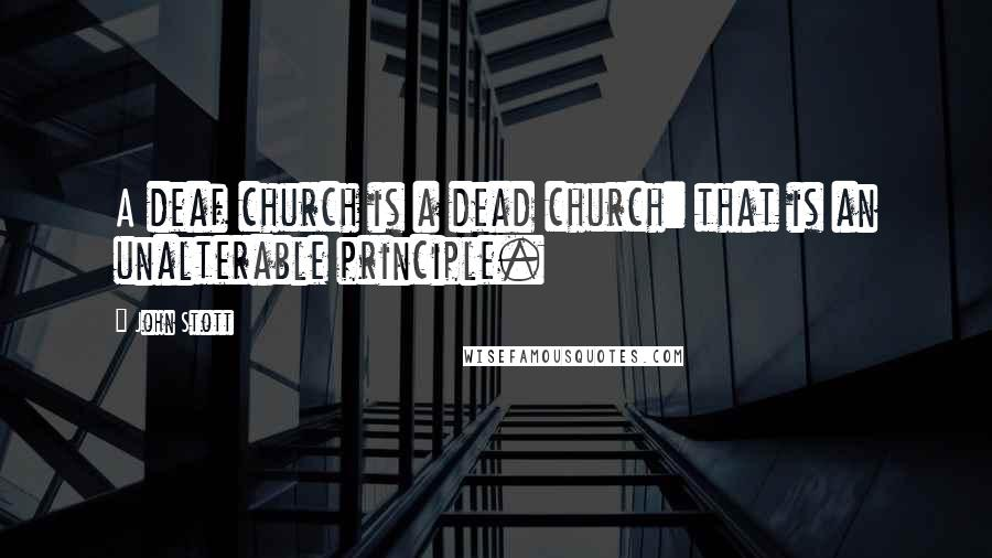 John Stott quotes: A deaf church is a dead church: that is an unalterable principle.