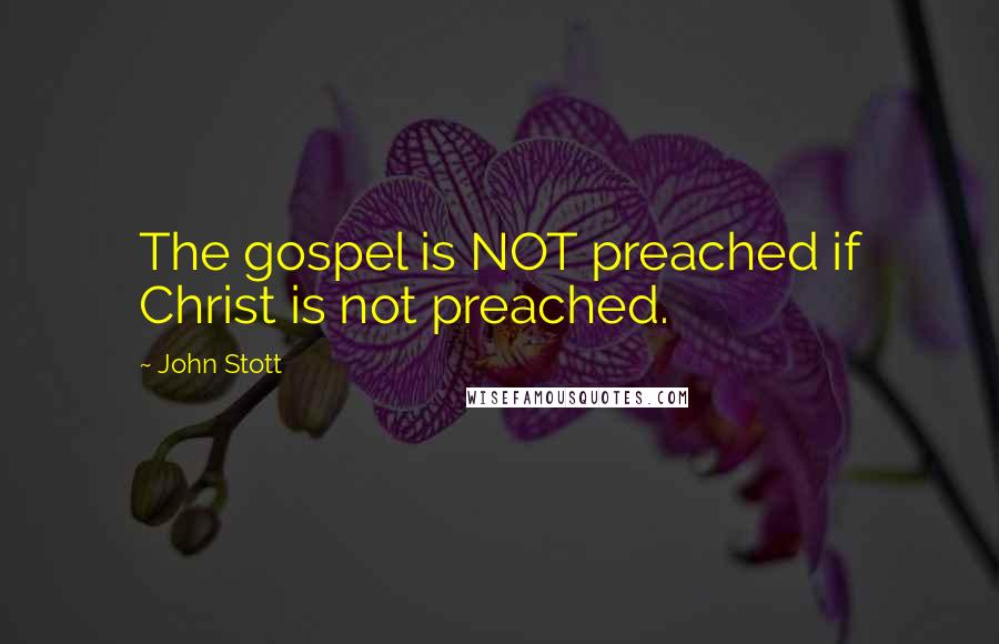 John Stott quotes: The gospel is NOT preached if Christ is not preached.