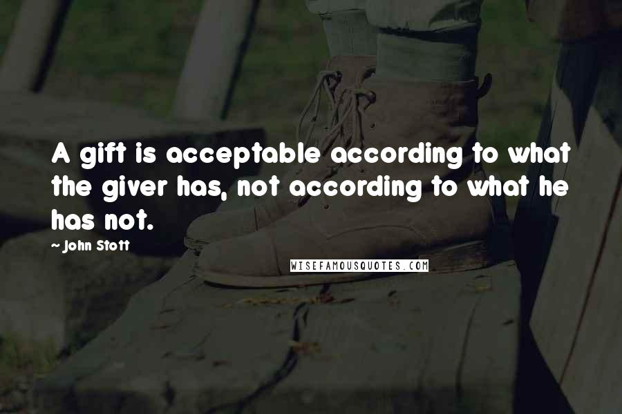 John Stott quotes: A gift is acceptable according to what the giver has, not according to what he has not.