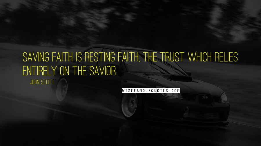 John Stott quotes: Saving faith is resting faith, the trust which relies entirely on the Savior.