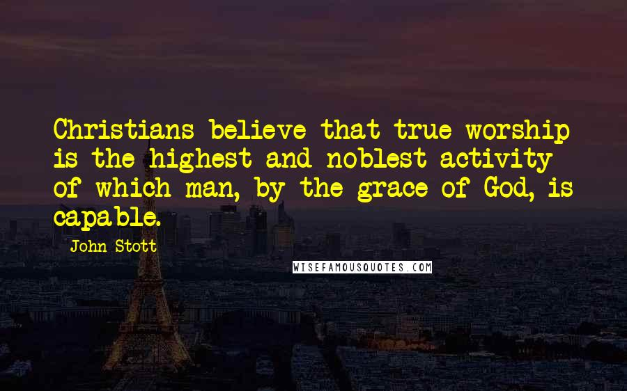 John Stott quotes: Christians believe that true worship is the highest and noblest activity of which man, by the grace of God, is capable.