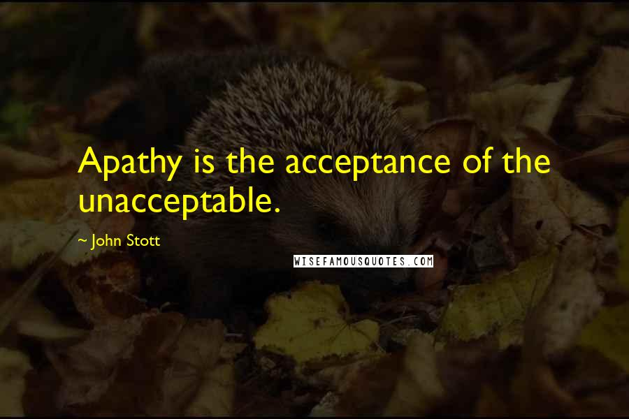 John Stott quotes: Apathy is the acceptance of the unacceptable.