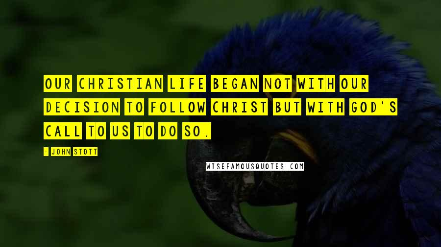 John Stott quotes: Our Christian life began not with our decision to follow Christ but with God's call to us to do so.