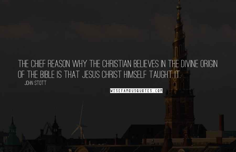 John Stott quotes: The chief reason why the Christian believes in the divine origin of the Bible is that Jesus Christ Himself taught it.