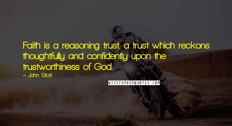 John Stott quotes: Faith is a reasoning trust, a trust which reckons thoughtfully and confidently upon the trustworthiness of God.