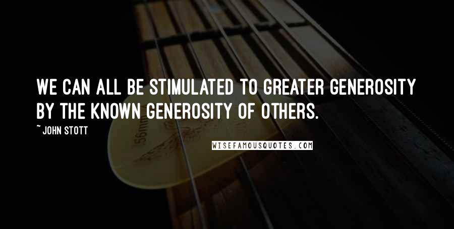 John Stott quotes: We can all be stimulated to greater generosity by the known generosity of others.
