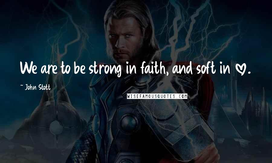 John Stott quotes: We are to be strong in faith, and soft in love.