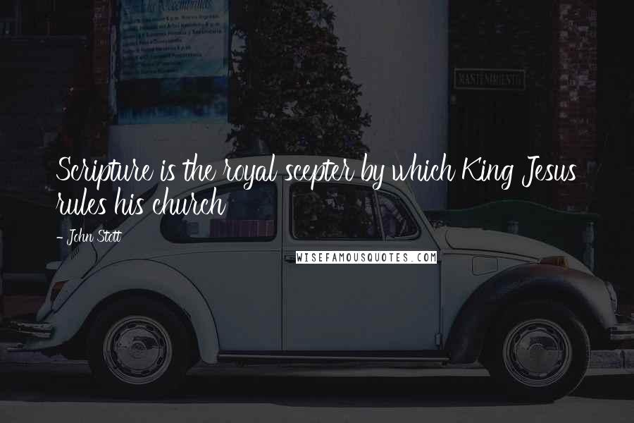 John Stott quotes: Scripture is the royal scepter by which King Jesus rules his church