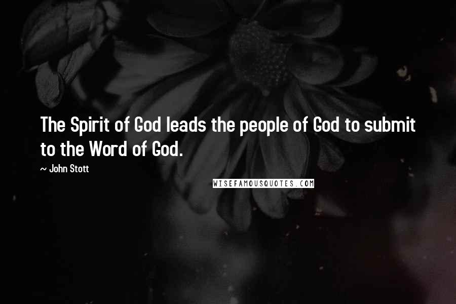 John Stott quotes: The Spirit of God leads the people of God to submit to the Word of God.
