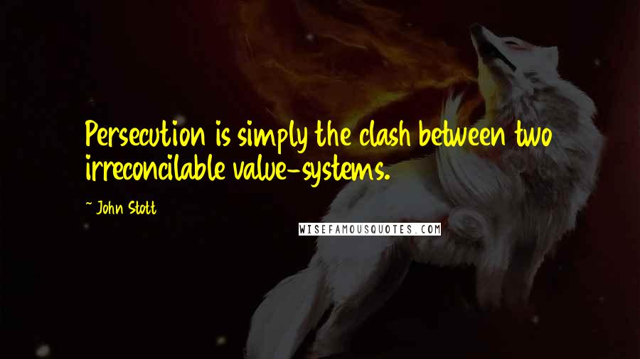 John Stott quotes: Persecution is simply the clash between two irreconcilable value-systems.