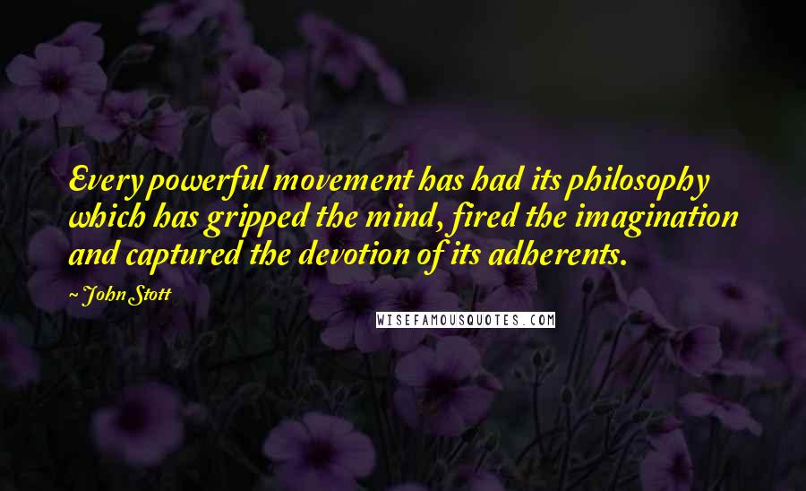 John Stott quotes: Every powerful movement has had its philosophy which has gripped the mind, fired the imagination and captured the devotion of its adherents.