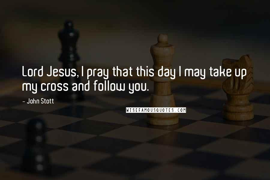 John Stott quotes: Lord Jesus, I pray that this day I may take up my cross and follow you.