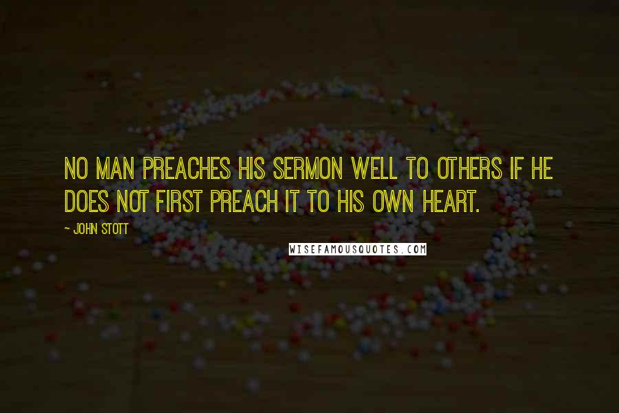 John Stott quotes: No man preaches his sermon well to others if he does not first preach it to his own heart.