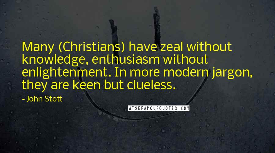 John Stott quotes: Many (Christians) have zeal without knowledge, enthusiasm without enlightenment. In more modern jargon, they are keen but clueless.
